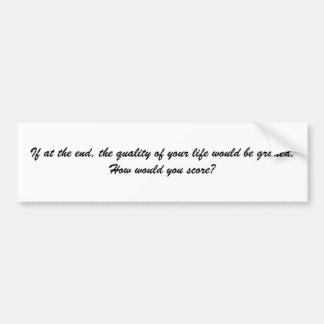 If at the end, the quality of your life would b... bumper sticker