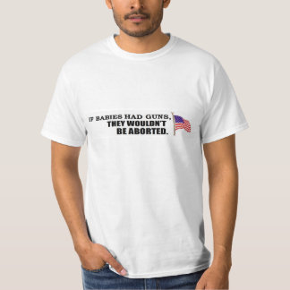 If babies had guns...they wouldn't be aborted tee shirt