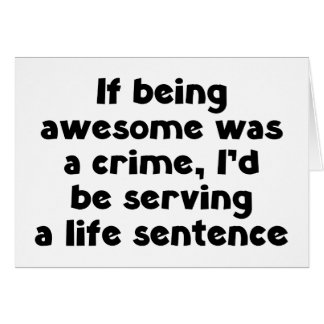 If being awesome was a crime card