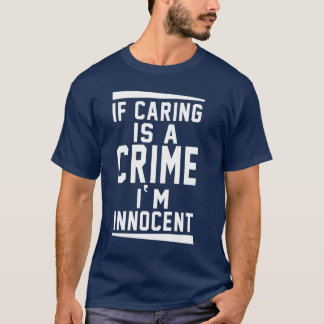 If Caring is a Crime I Am Innocent Funny T-shirt