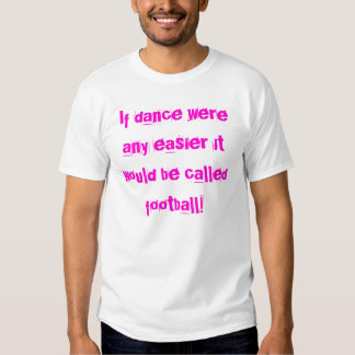 If dance were any easier it would be called foo... t-shirts