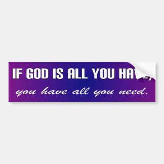 If God is all you have, you have all you need. Car Bumper Sticker