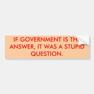 IF GOVERNMENT IS THE ANSWER, IT WAS A STUPID QU... BUMPER STICKER