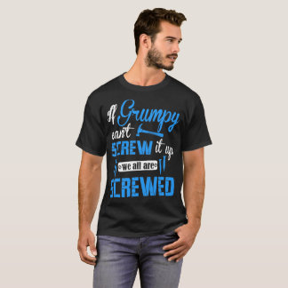 If Grumpy Cant Screw It Up We All Are Screwed Tees