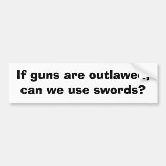 If guns are outlawed, can we use swords? bumper sticker
