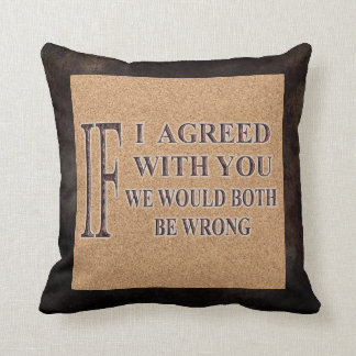 IF I AGREED WITH YOU WE WOULD BOTH BE WRONG PILLOWS