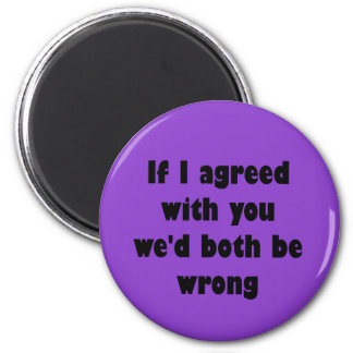 If I agreed with you we'd both be wrong Magnet