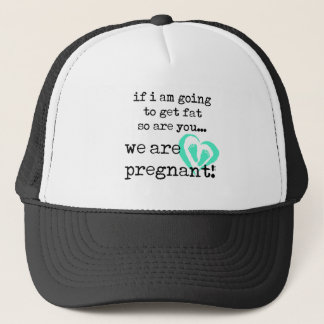 if i am going to get fat so are you pregnant trucker hat