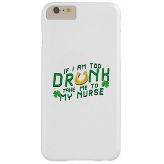 If I Am Too Drunk Take Me to My Nurse St Patricks Barely There iPhone 6 Plus Case