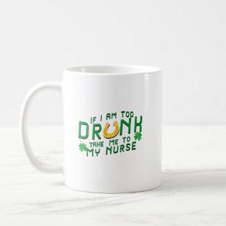 If I Am Too Drunk Take Me to My Nurse St Patricks Coffee Mug