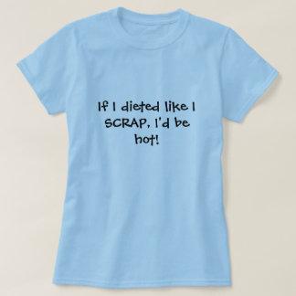 If I dieted like I SCRAP, I'd be hot! T-Shirt