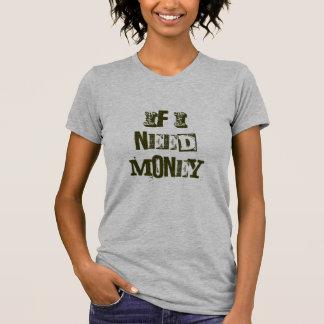 If I need money ...... T-Shirt
