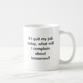 If I quit my job today, what will I complain ab... Coffee Mug