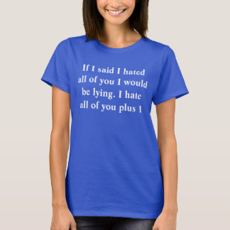 If I said I hated all of you I would be lying. I h T-Shirt