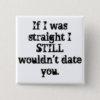 """If I was straight I STILL wouldn't date you."" PIN"