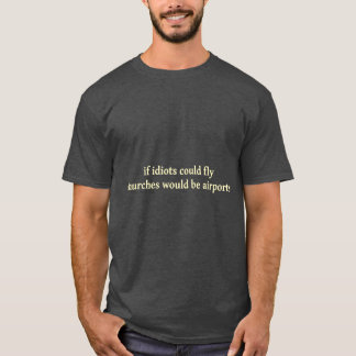 If idiots could fly, churches would be airports T-Shirt
