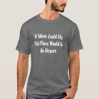 If Idiots Could Fly This Place Would Be An Airport T-Shirt
