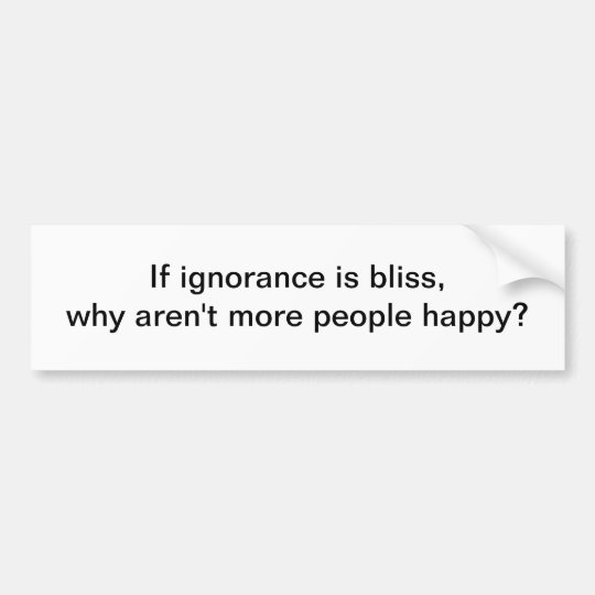 If ignorance is bliss 3 - bumper sticker