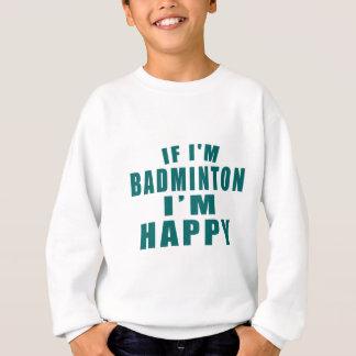 IF I'M BADMINTON I'M HAPPY SWEATSHIRT