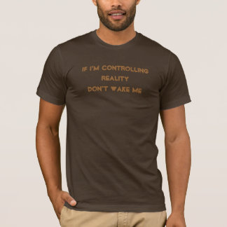 If I'm Controlling Reality Don't Wake Me T-Shirt