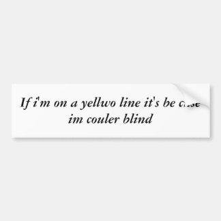 If i'm on a yellwo line it's be cuse im couler ... bumper sticker