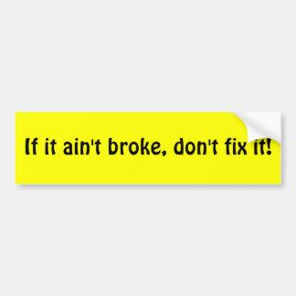 If it ain't broke, don't fix it! bumper sticker