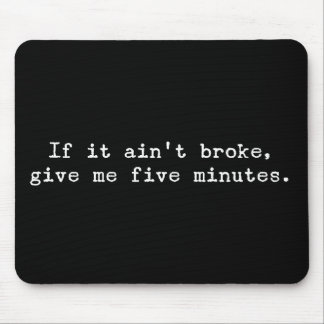 If it ain't broke, give me five minutes mouse pad