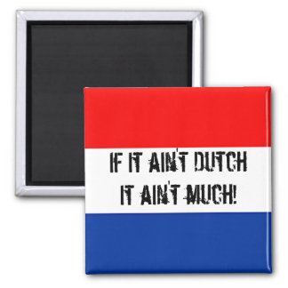 If it ain't Dutch, it ain't much - Fridge Magnet! Magnet