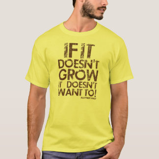 If it doesn't grow it doesn't want to! T-Shirt