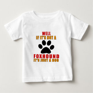 IF IT IS NOT FOXHOUND IT'S JUST A DOG BABY T-Shirt