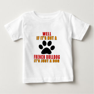 IF IT IS NOT FRENCH BULLDOG IT'S JUST A DOG BABY T-Shirt