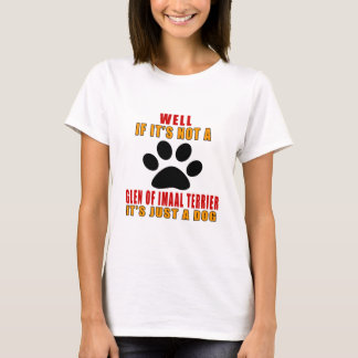 IF IT IS NOT GLEN OF IMAAL TERRIER IT'S JUST A DOG T-Shirt