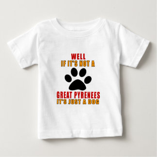IF IT IS NOT GREAT PYRENEES IT'S JUST A DOG BABY T-Shirt