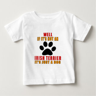 IF IT IS NOT IRISH TERRIER IT'S JUST A DOG BABY T-Shirt