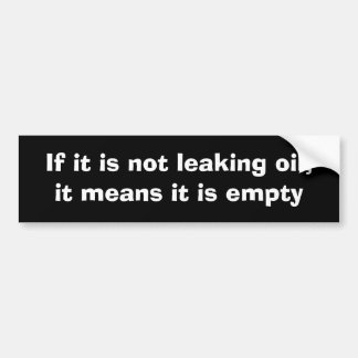 If it is not leaking oil,it means it is empty bumper sticker