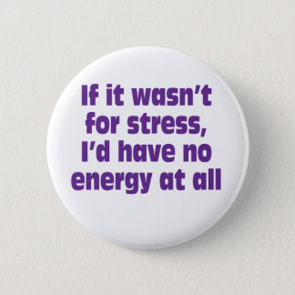 If it wasn't for stress, I'd have no energy at all 2 Inch Round Button