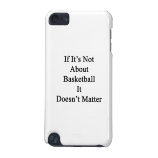 If It's Not About Basketball It Doesn't Matter iPod Touch (5th Generation) Case