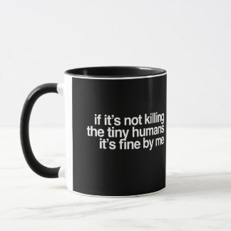 If it's not killing the tiny humans it's fine by m mug