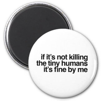 If it's not killing the tiny humans it's fine magnet
