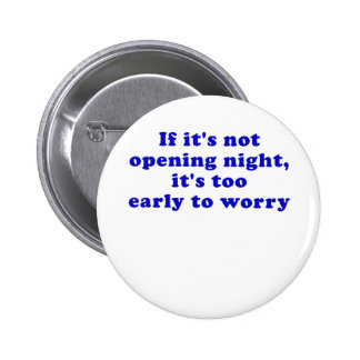 If its not opening night its too early 2 inch round button