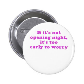 If its not Opening Night its too Early to Worry 2 Inch Round Button