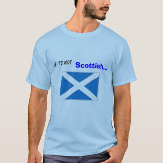 If It's not , Scottish... ...it's CRAP. T-Shirt