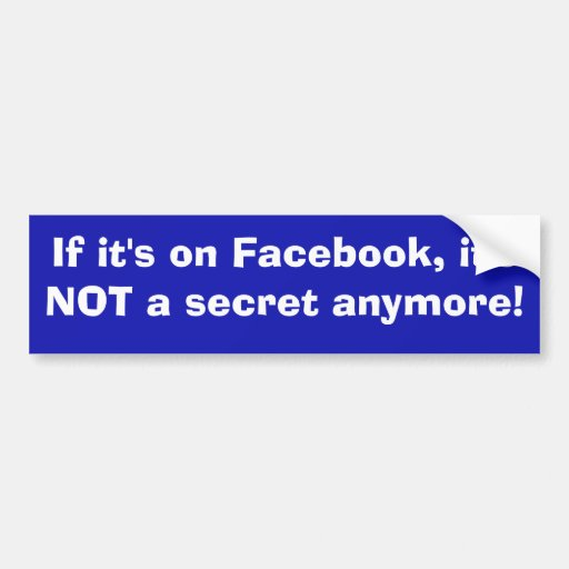 If It's On Facebook, It's NOT A Secret Anymore! Bumper Stickers