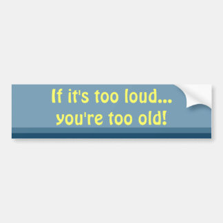 If it's too loud, you're too old bumper sticker