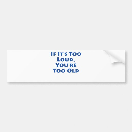 If It's Too Loud, You're Too Old! Bumper Sticker