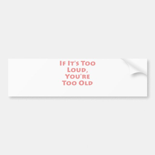 If It's Too Loud, You're Too Old! Bumper Stickers