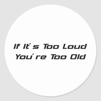 If Its Too Loud Youre Too Old Classic Round Sticker