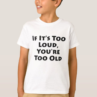 If It's Too Loud, You're Too Old T-Shirt
