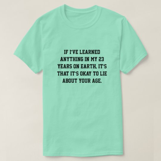 if I've learned anything in my 23 years on earth, T-Shirt