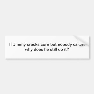 If Jimmy cracks corn - bumper sticker